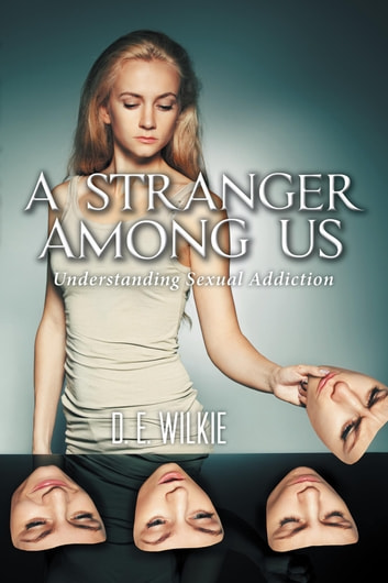A Stranger Among Us - Understanding Sexual Addiction ebook by D.E. Wilkie