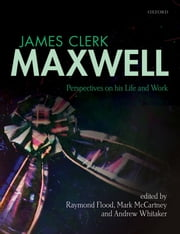 James Clerk Maxwell: Perspectives on his Life and Work ebook by Raymond Flood,Mark McCartney,Andrew Whitaker