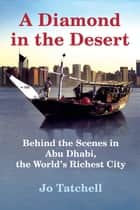 A Diamond in the Desert - Behind the Scenes in Abu Dhabi, the World's Richest City ebook by Jo Tatchell