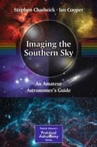 Imaging the Southern Sky - An Amateur Astronomer's Guide ebook by Ian Cooper, Stephen Chadwick
