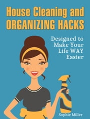 House Cleaning and Organizing Hacks: Designed to Make Your Life WAY Easier ebook by Kobo.Web.Store.Products.Fields.ContributorFieldViewModel