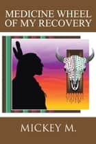 Medicine Wheel of My Recovery ebook by Mickey Mongiovi