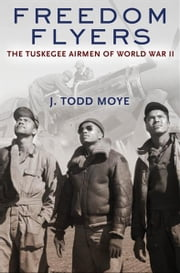 Freedom Flyers:The Tuskegee Airmen of World War II - The Tuskegee Airmen of World War II ebook by J. Todd Moye