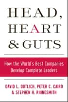 Head, Heart and Guts - How the World's Best Companies Develop Complete Leaders ebook by David L. Dotlich, Peter C. Cairo, Stephen H. Rhinesmith