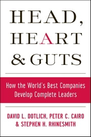 Head, Heart and Guts - How the World's Best Companies Develop Complete Leaders ebook by David L. Dotlich,Peter C. Cairo,Stephen Rhinesmith