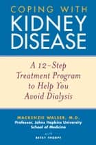 Coping with Kidney Disease - A 12-Step Treatment Program to Help You Avoid Dialysis ebook by Mackenzie Walser, Betsy Thorpe
