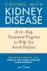 Coping with Kidney Disease - A 12-Step Treatment Program to Help You Avoid Dialysis ebook by Mackenzie Walser,Betsy Thorpe