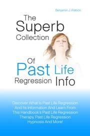 The Superb Collection Of Past Life Regression Info - Discover What Is Past Life Regression And Its Information And Learn From This Handbook?s Past Life Regression Therapy, Past Life Regression Hypnosis And More! ebook by Benjamin J. Watson