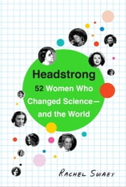 Headstrong - 52 Women Who Changed Science-and the World ebook by Rachel Swaby