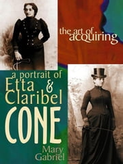 The Art Of Acquiring: A Portrait Of Etta & Claribel Cone ebook by Mary Gabriel