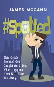#spotted - This Celeb Scandal Got Caught On Video. What Happens Next Will Blow You Away. ebook by McCann James