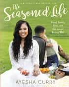 The Seasoned Life - Food, Family, Faith, and the Joy of Eating Well ebook by Ayesha Curry