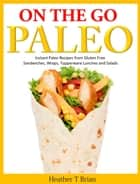 On the Go Paleo: Instant Paleo Recipes from Gluten Free Sandwiches, Wraps, Tupperware Lunches and Salads ebook by Heather T Brian