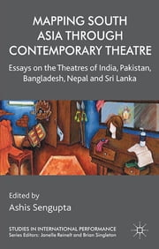Mapping South Asia through Contemporary Theatre - Essays on the Theatres of India, Pakistan, Bangladesh, Nepal and Sri Lanka ebook by Ashis Sengupta