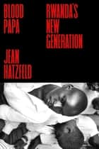 Blood Papa - Rwanda's New Generation ebook by Jean Hatzfeld, Joshua Jordan