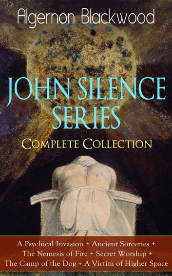 JOHN SILENCE SERIES - Complete Collection: A Psychical Invasion + Ancient Sorceries + The Nemesis of Fire + Secret Worship + The Camp of the Dog + A Victim of Higher Space - Supernatural mysteries of Dr. John Silence ebook by Algernon Blackwood