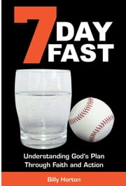 7 Day Fast: Understanding God's Plan Through Faith and Action ebook by Billy Horton