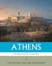 The Worlds Greatest Civilizations: The History and Culture of Ancient Athens ebook by Charles River Editors