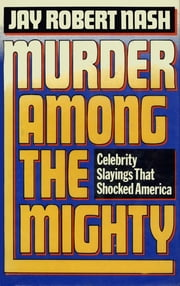 Murder Among the Mighty - Celebrity Sightings That Shocked America ebook by Jay Robert Nash