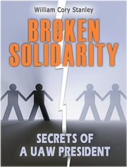 Broken Solidarity: Secrets of a UAW President ebook by William Cory Stanley