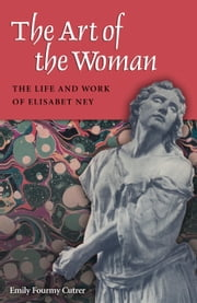 The Art of the Woman - The Life and Work of Elisabet Ney ebook by Emily Fourmy Cutrer