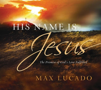 His Name is Jesus - The Promise of God's Love Fulfilled ebook by Max Lucado