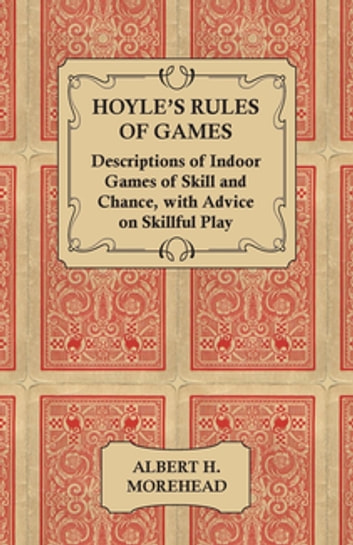 Hoyle's Rules of Games - Descriptions of Indoor Games of Skill and Chance, with Advice on Skillful Play ebook by Albert Morehead