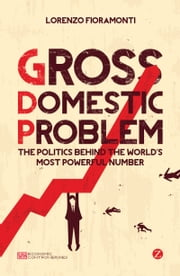 Gross Domestic Problem - The Politics Behind the World's Most Powerful Number ebook by Lorenzo Fioramonti