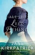 All She Left Behind ebook by Jane Kirkpatrick