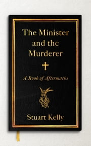 The Minister and the Murderer - A Book of Aftermaths ebook by Stuart Kelly