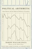Political Arithmetic - Simon Kuznets and the Empirical Tradition in Economics ebook by Robert William Fogel, Enid M. Fogel, Mark Guglielmo,...