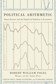 Political Arithmetic - Simon Kuznets and the Empirical Tradition in Economics ebook by Robert William Fogel,Enid M. Fogel,Mark Guglielmo,Nathaniel Grotte