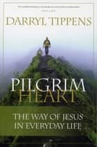 Pilgrim Heart - The Way of Jesus in Everyday Life ebook by Darryl Tippens