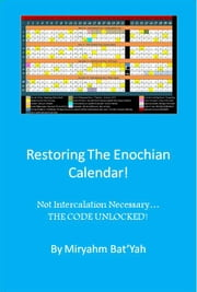 Restoring the Enoch Calendar with no Intercalation - Enochs Calendar made complete with a 365th Day Added in Scriputre! ebook by Miryahm Bat'Yah