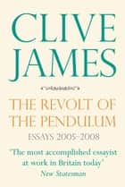 The Revolt of the Pendulum - Essays 2005-2008 ebook by Clive James