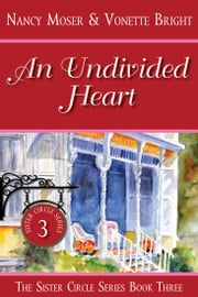 An Undivided Heart - Book Three - The Sister Circle Series ebook by Nancy Moser,Vonette Bright