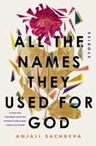 All the Names They Used for God - Stories ebook by Anjali Sachdeva