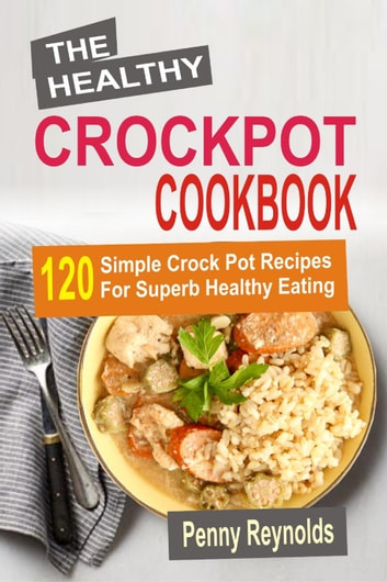 The Healthy Crockpot Cookbook: 120 Simple Crock Pot Recipes For Superb Healthy Eating ebook by Penny Reynolds