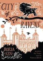 City of Ravens: The Extraordinary History of London, the Tower and its Famous Ravens ebook by Boria Sax