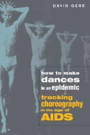 How to Make Dances in an Epidemic: Tracking Choreography in the Age of AIDS ebook by Gere, David