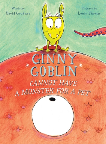 Ginny Goblin Cannot Have a Monster for a Pet ebook by David Goodner,Louis Thomas