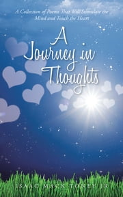 A Journey in Thoughts - A Collection of Poems That Will Stimulate the Mind and Touch the Heart ebook by Isaac Mack Toney Jr