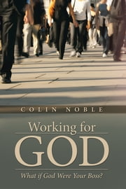 Working for God - What if God Were Your Boss? ebook by Colin Noble