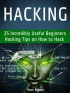 Hacking: 25 Incredibly Useful Beginners Hacking Tips on How to Hack ebook by Steve Brown