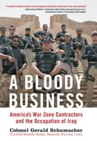 A Bloody Business: America's War Zone Contractors and the Occupation of Iraq ebook by Gerry Schumacher