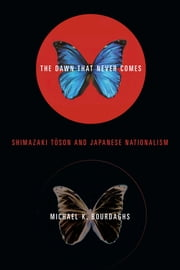 The Dawn That Never Comes - Shimazaki Toson and Japanese Nationalism ebook by Michael Bourdaghs