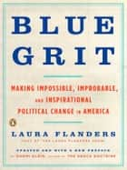 Blue Grit - Making Impossible, Improbable, and Inspirational Political Change in America ebook by Laura Flanders, Naomi Klein