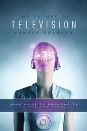 Future of Television - Your Guide to Creating TV in the New World ebook by Pamela Douglas