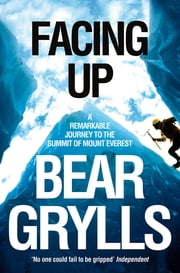 Facing Up - A remarkable journey to the summit of Mount Everest ebook by Bear Grylls