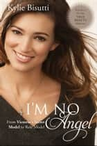 I'm No Angel - From Victoria's Secret Model to Role Model ebook by Kylie Bisutti